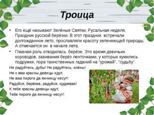Троица Его ещё называют Зелёные Святки, Русальная неделя, Праздник русской бе
