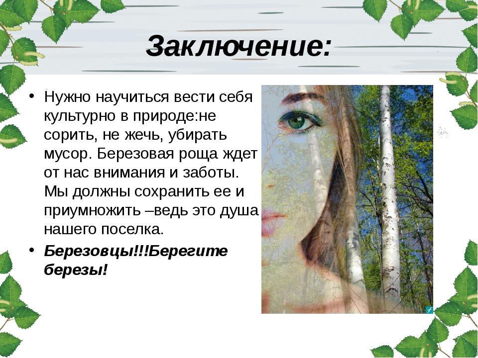 Заключение: Нужно научиться вести себя культурно в природе:не сорить, не жечь...