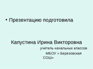 Презентацию подготовила Капустина Ирина Викторовна учитель начальных классов