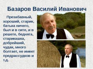 Базаров Василий Иванович Презабавный, хороший, старик, батька ничего, был и в