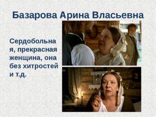 Базарова Арина Власьевна Сердобольная, прекрасная женщина, она без хитростей