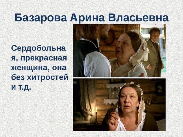 Базарова Арина Власьевна Сердобольная, прекрасная женщина, она без хитростей...