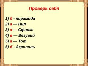 Проверь себя 1) б - пирамида 2) а — Нил 3) а — Сфинкс 4) в — Везувий 5) а — Т