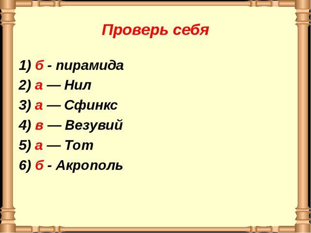 Проверь себя 1) б - пирамида 2) а — Нил 3) а — Сфинкс 4) в — Везувий 5) а — Т...