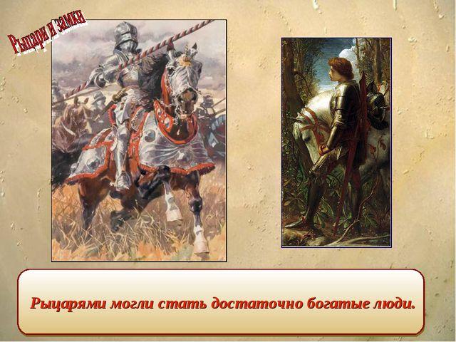 Рыцарями могли стать достаточно богатые люди.