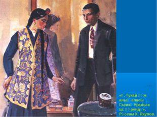 «Г. Тукай һәм аның апасы Газизә Уральск шәһәрендә». Рәссам X. Якупов.