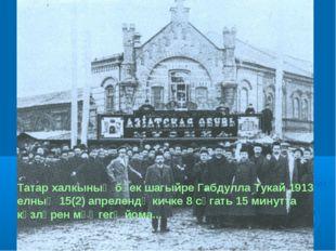 Татар халкының бөек шагыйре Габдулла Тукай 1913 елның 15(2) апрелендә кичке 8