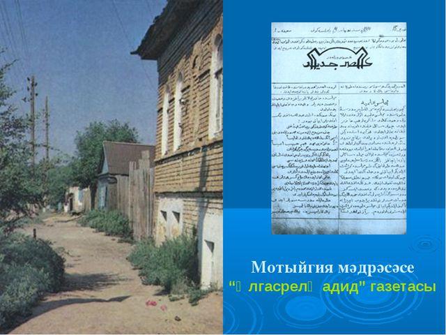 "Мотыйгия мәдрәсәсе ""Әлгасрелҗадид"" газетасы"