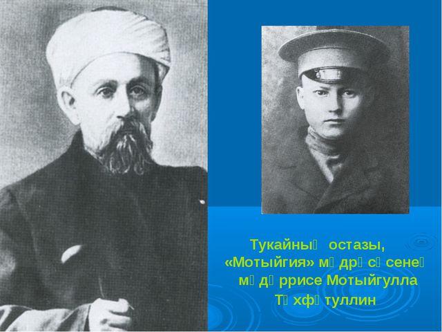 Тукайның остазы, «Мотыйгия» мәдрәсәсенең мөдәррисе Мотыйгулла Төхфәтуллин