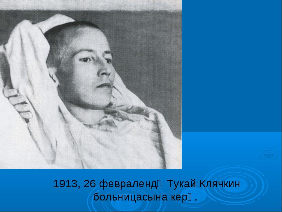 1913, 26 февралендә Тукай Клячкин больницасына керә.