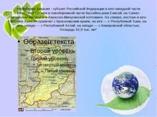 Республика Хакасия - субъект Российской Федерации в юго-западной части Восточ