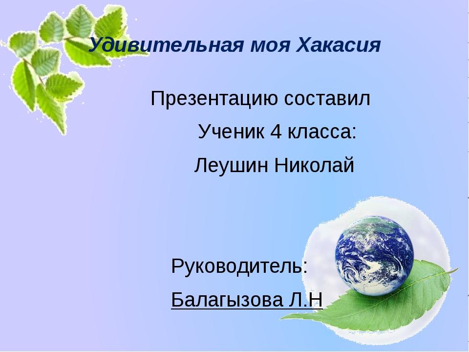 Удивительная моя Хакасия Презентацию составил Ученик 4 класса: Леушин Николай...