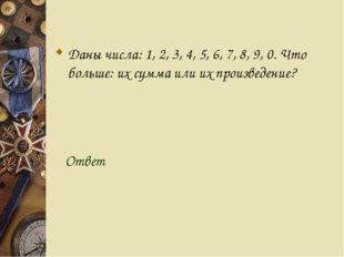 Даны числа: 1, 2, 3, 4, 5, 6, 7, 8, 9, 0. Что больше: их сумма или их произв