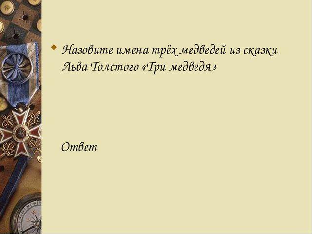 Назовите имена трёх медведей из сказки Льва Толстого «Три медведя» Ответ
