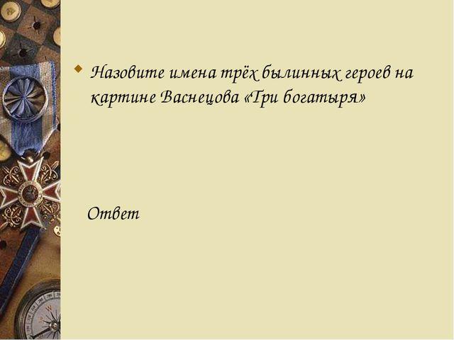 Назовите имена трёх былинных героев на картине Васнецова «Три богатыря» Ответ