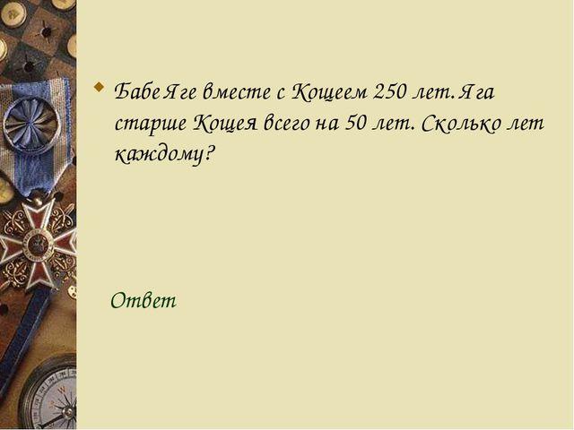 Бабе Яге вместе с Кощеем 250 лет. Яга старше Кощея всего на 50 лет. Сколько...