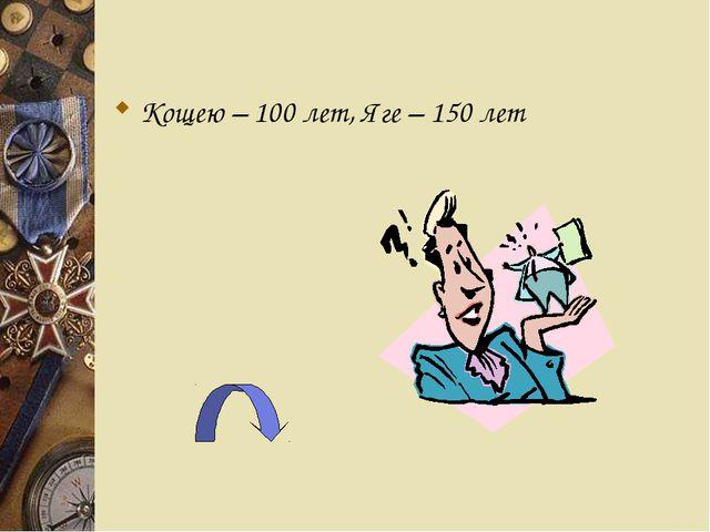 Кощею – 100 лет, Яге – 150 лет