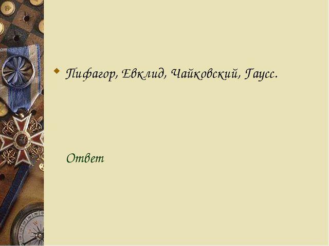 Пифагор, Евклид, Чайковский, Гаусс. Ответ