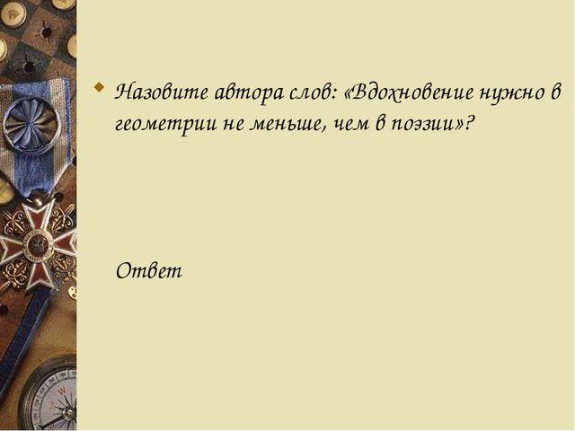 Назовите автора слов: «Вдохновение нужно в геометрии не меньше, чем в поэзии...