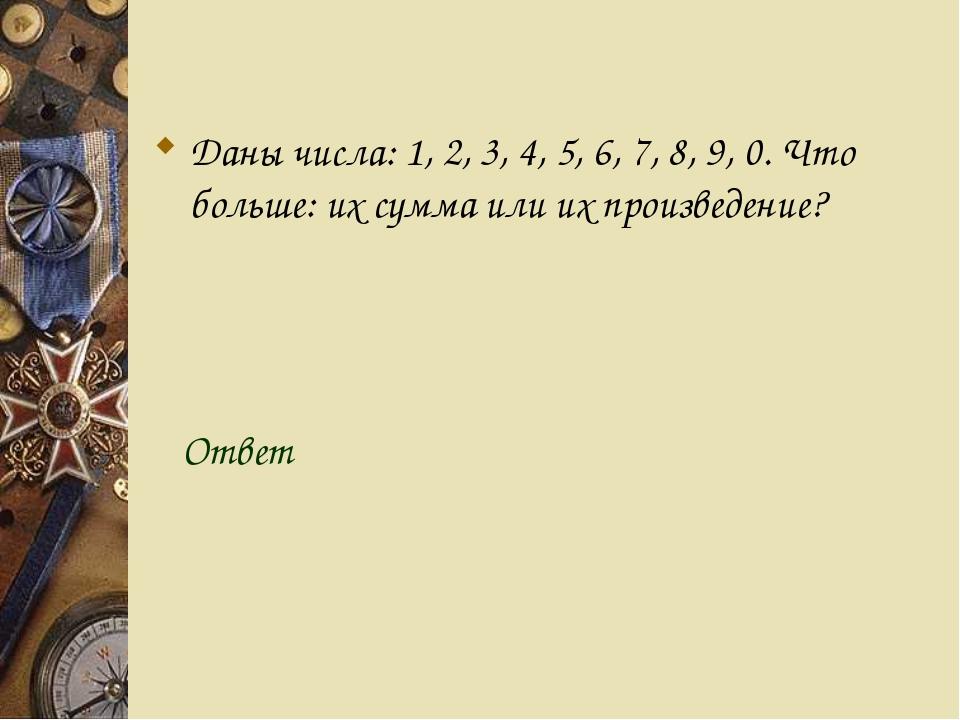 Даны числа: 1, 2, 3, 4, 5, 6, 7, 8, 9, 0. Что больше: их сумма или их произв...