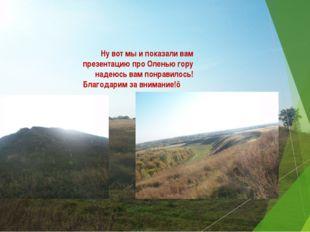 Ну вот мы и показали вам презентацию про Оленью гору надеюсь вам понравилось!