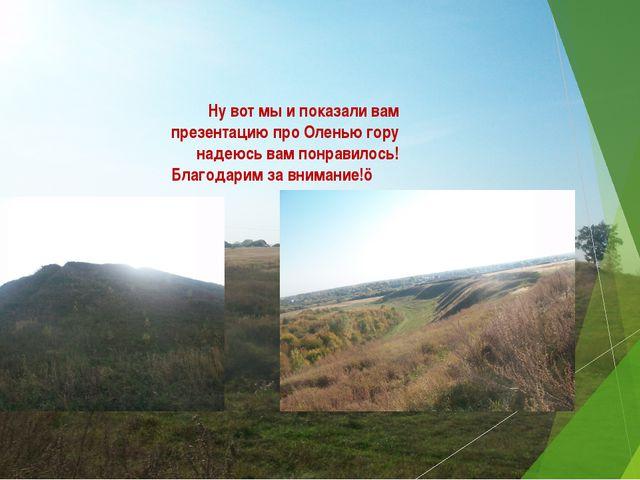 Ну вот мы и показали вам презентацию про Оленью гору надеюсь вам понравилось!...