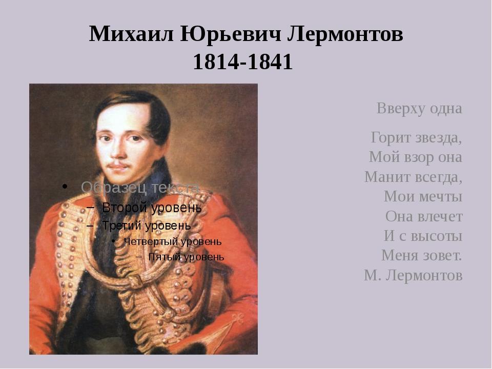 Михаил Юрьевич Лермонтов 1814-1841 Вверху одна Горит звезда, Мой взор она Ман...