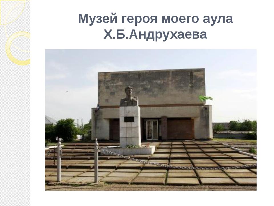 Музей героя моего аула Х.Б.Андрухаева