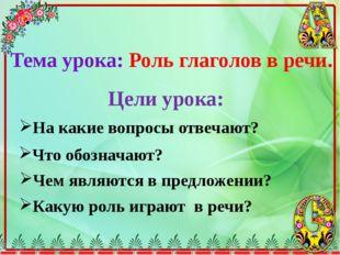 Тема урока: Роль глаголов в речи. Цели урока: На какие вопросы отвечают? Что