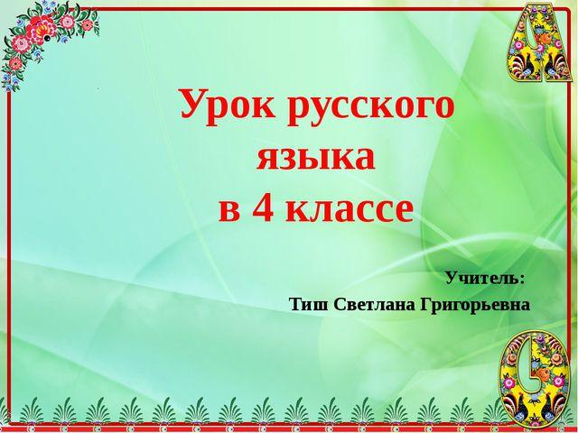 Учитель: Тиш Светлана Григорьевна Урок русского языка в 4 классе