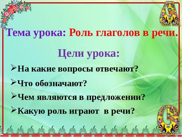 Тема урока: Роль глаголов в речи. Цели урока: На какие вопросы отвечают? Что...