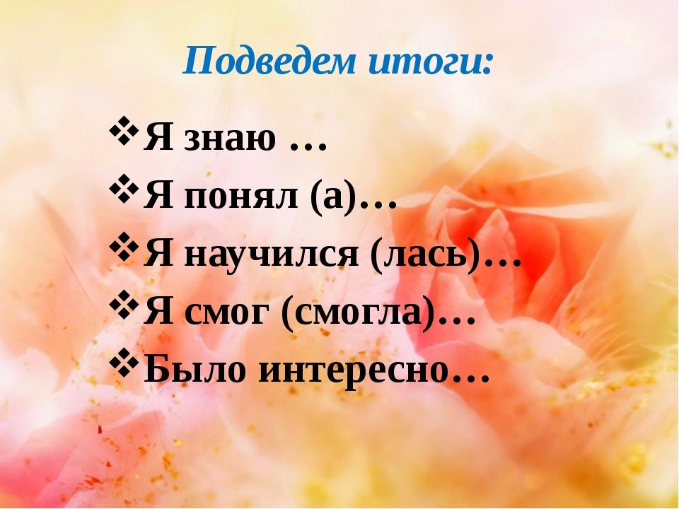 Подведем итоги: Я знаю … Я понял (а)… Я научился (лась)… Я смог (смогла)… Был...
