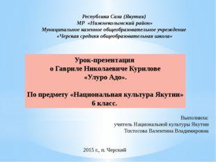 Урок-презентация о Гавриле Николаевиче Курилове «Улуро Адо». По предмету «Нац