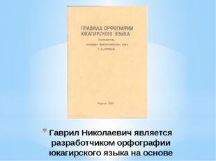 Гаврил Николаевич является разработчиком орфографии юкагирского языка на осно