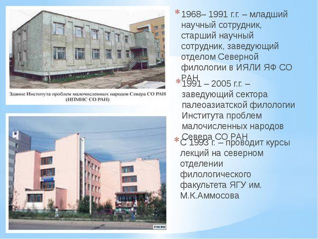 1968– 1991 г.г. – младший научный сотрудник, старший научный сотрудник, завед...