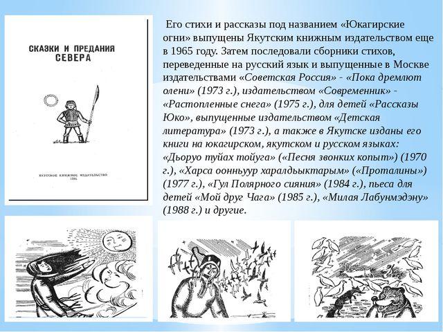 Его стихи и рассказы под названием «Юкагирские огни» выпyщены Якутским книжн...