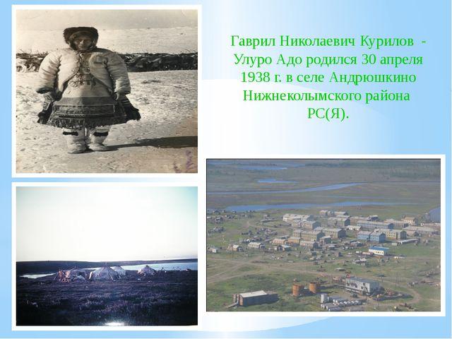 Гаврил Николаевич Курилов - Улуро Адо родился 30 апреля 1938 г. в селе Андрюш...