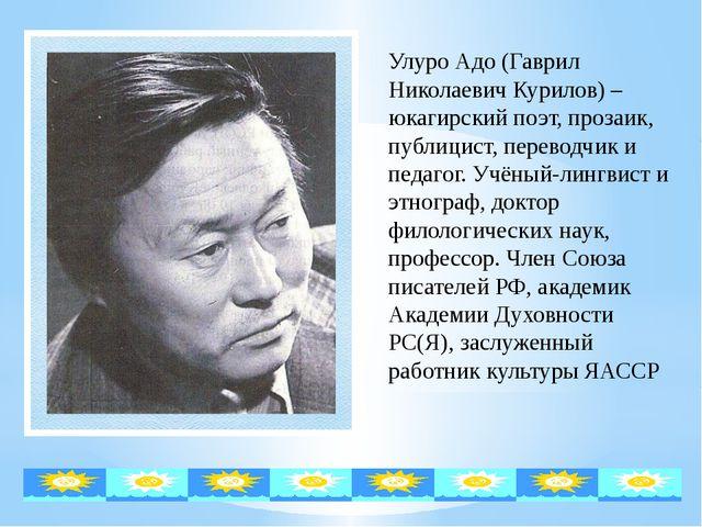 Улуро Адо (Гаврил Николаевич Курилов) – юкагирский поэт, прозаик, публицист,...