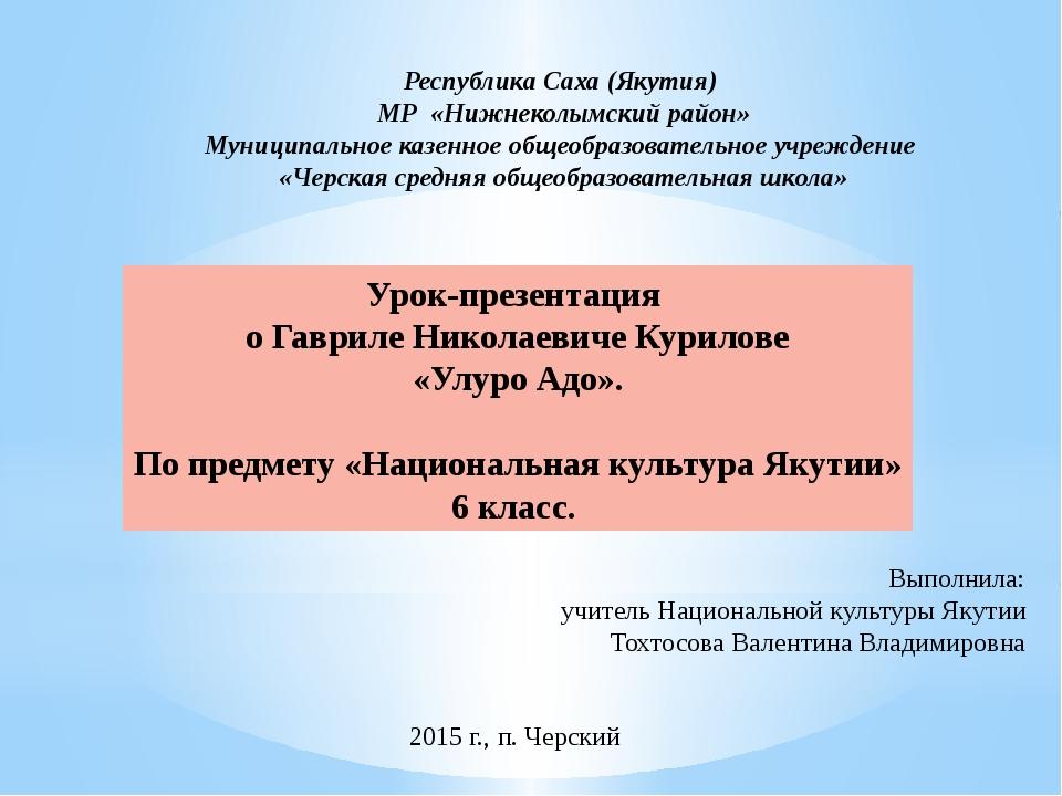 Урок-презентация о Гавриле Николаевиче Курилове «Улуро Адо». По предмету «Нац...