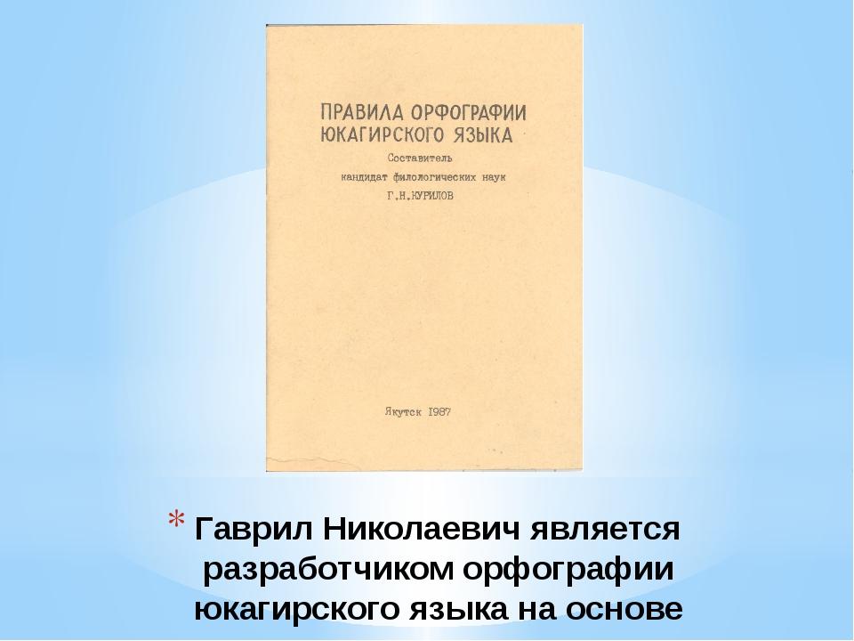 Гаврил Николаевич является разработчиком орфографии юкагирского языка на осно...