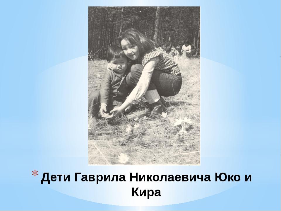Дети Гаврила Николаевича Юко и Кира