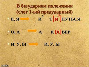 В безударном положении (слог 1-ый предударный) Е, Я И Т И НУТЬСЯ О, А А К А В