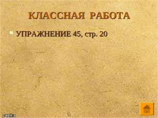 КЛАССНАЯ РАБОТА УПРАЖНЕНИЕ 45, стр. 20