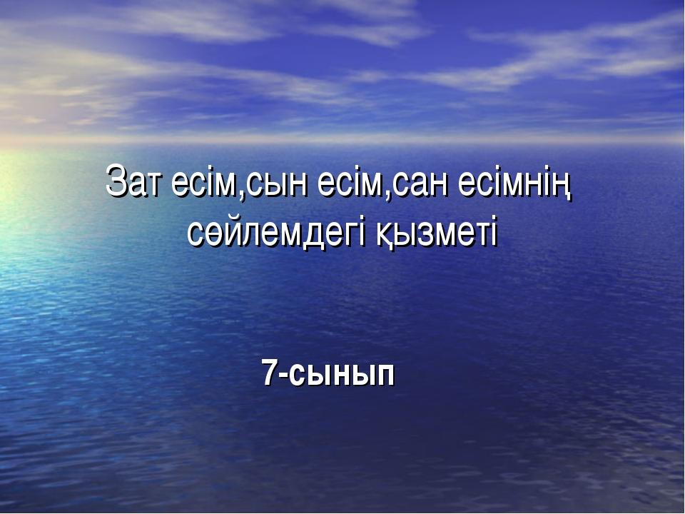 Зат есім,сын есім,сан есімнің сөйлемдегі қызметі 7-сынып