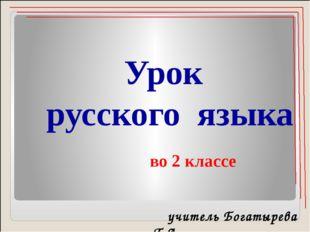 Урок русского языка во 2 классе учитель Богатырева Т.А