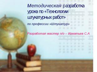 Методическая разработка урока по «Технологии штукатурных работ» по профессии