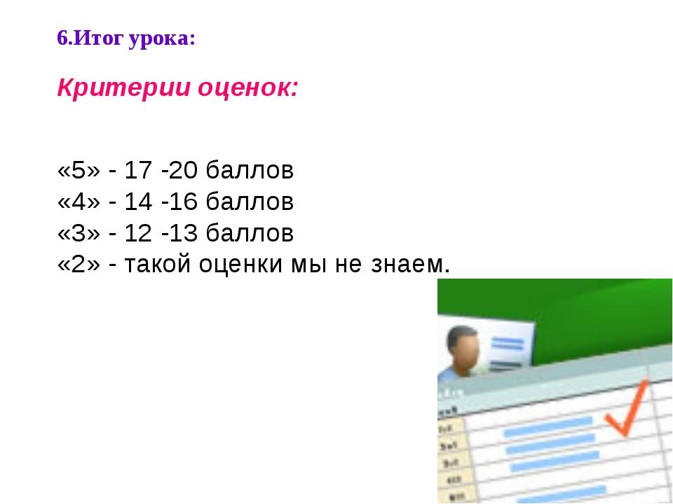 6.Итог урока: Критерии оценок: «5» - 17 -20 баллов «4» - 14 -16 баллов «3» -...