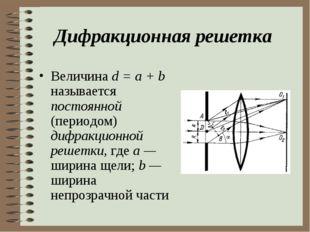 Дифракционная решетка Величина d = a + b называется постоянной (периодом) диф