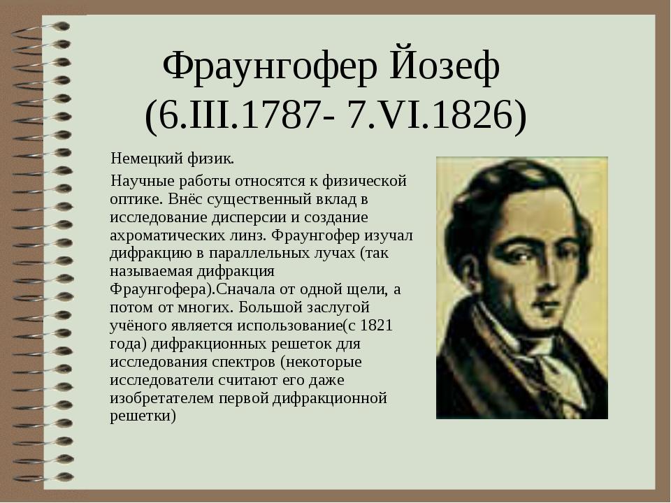 Фраунгофер Йозеф (6.III.1787- 7.VI.1826) Немецкий физик. Научные работы относ...