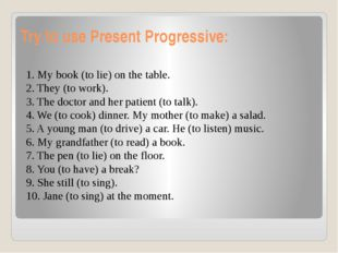 Try to use Present Progressive: 1. My book (to lie) on the table. 2. They (to